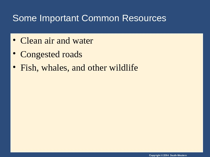 Copyright © 2004 South-Western. Some Important Common Resources • Clean air and water • Congested roads