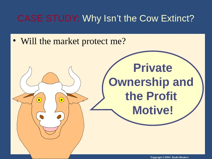 Copyright © 2004 South-Western. CASE STUDY:  Why Isn't the Cow Extinct?  • Will the