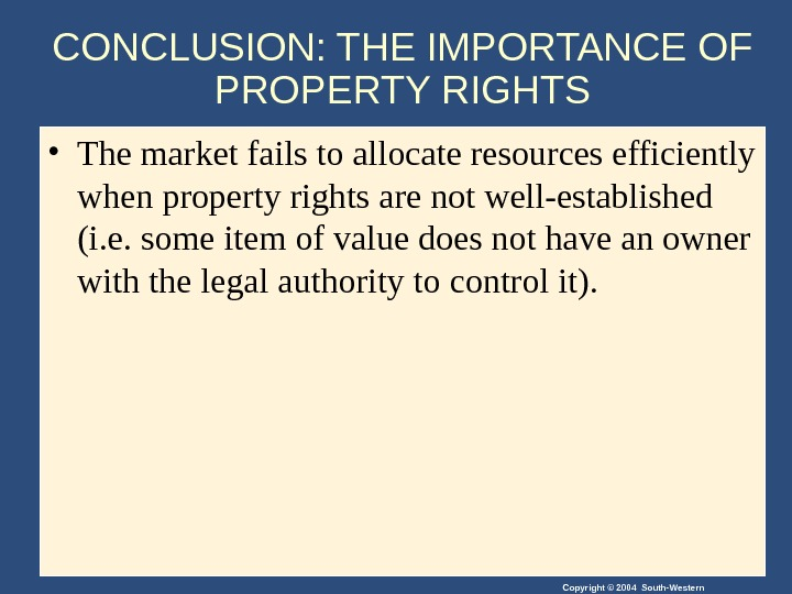 Copyright © 2004 South-Western. CONCLUSION: THE IMPORTANCE OF PROPERTY RIGHTS • The market fails to allocate