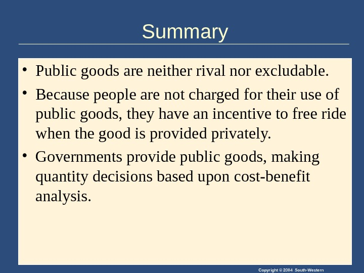 Copyright © 2004 South-Western. Summary • Public goods are neither rival nor excludable.  • Because