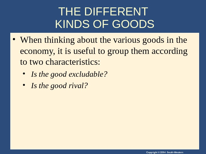 Copyright © 2004 South-Western. THE DIFFERENT KINDS OF GOODS • When thinking about the various goods