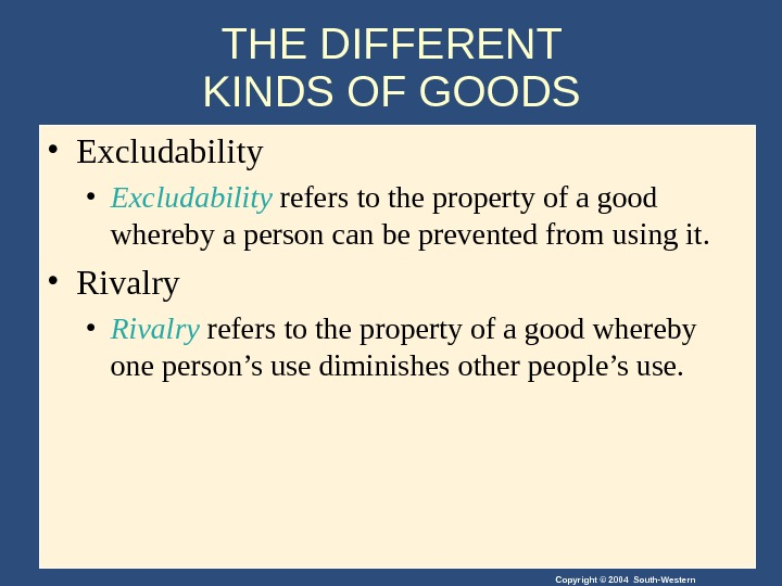 Copyright © 2004 South-Western. THE DIFFERENT KINDS OF GOODS  • Excludability refers to the property