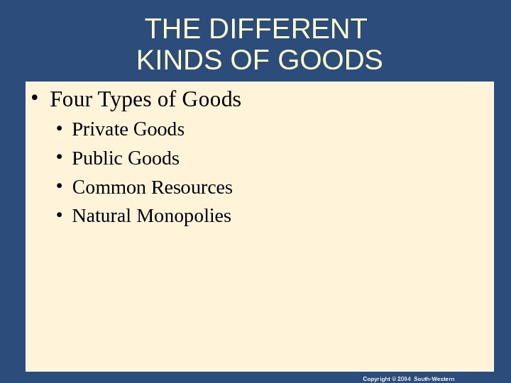 Copyright © 2004 South-Western. THE DIFFERENT KINDS OF GOODS • Four Types of Goods • Private