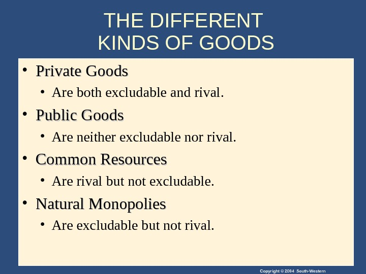Copyright © 2004 South-Western. THE DIFFERENT KINDS OF GOODS • Private Goods • Are both excludable