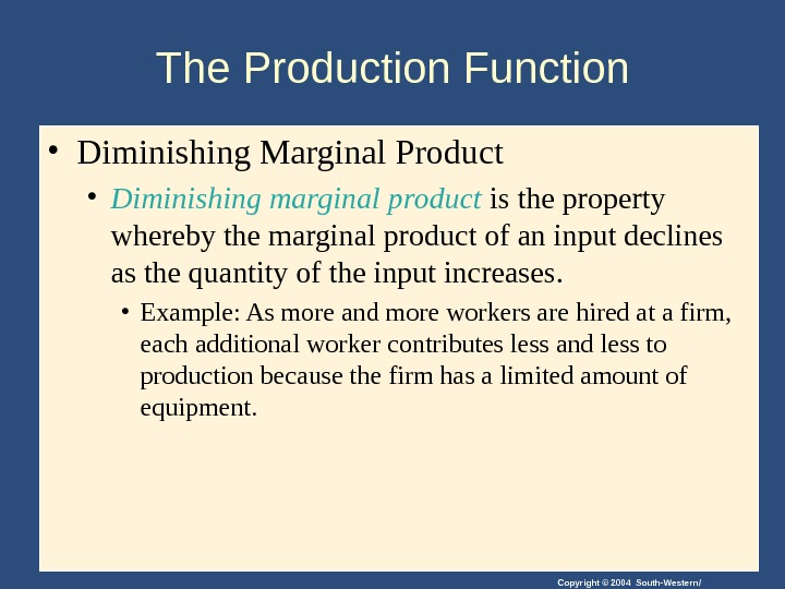 Copyright © 2004 South-Western/The Production Function  • Diminishing Marginal Product • Diminishing marginal product is