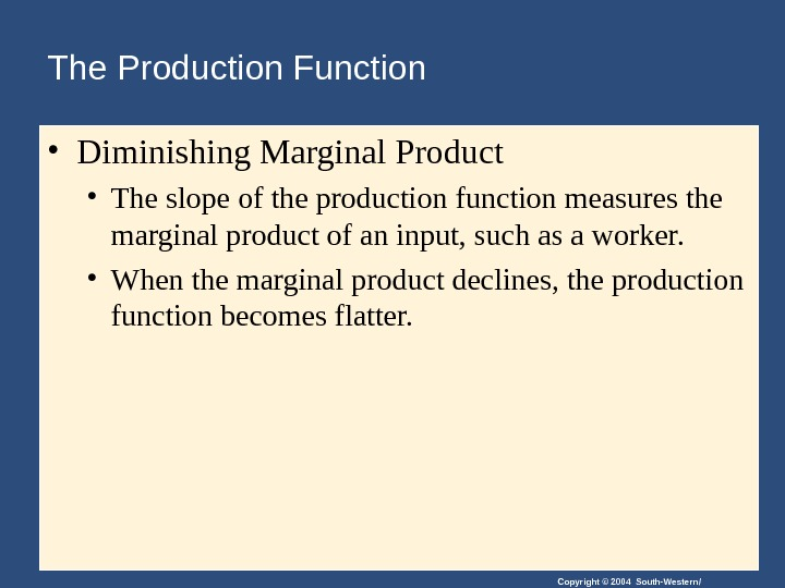Copyright © 2004 South-Western/The Production Function  • Diminishing Marginal Product  • The slope of