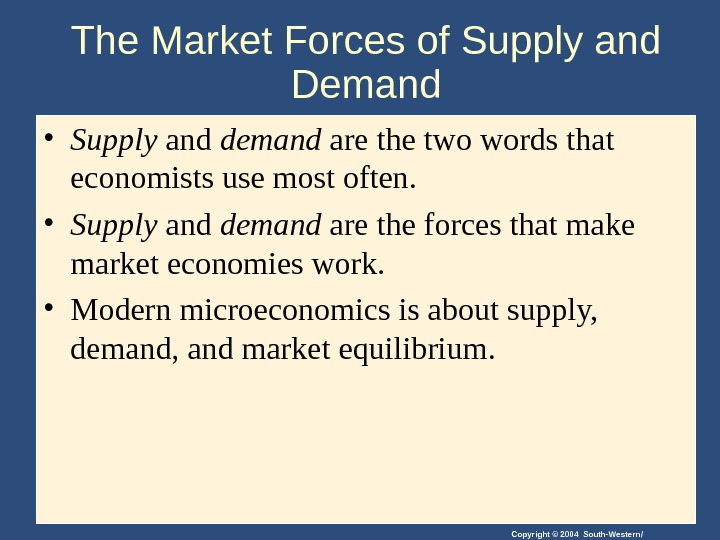 Copyright © 2004 South-Western/The Market Forces of Supply and Demand • Supply and demand are the