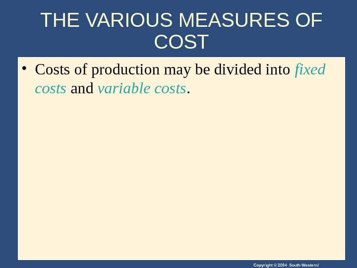 Copyright © 2004 South-Western/THE VARIOUS MEASURES OF COST • Costs of production may be divided into