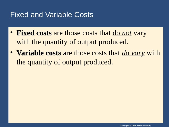 Copyright © 2004 South-Western/Fixed and Variable Costs • Fixed costs are those costs that do not