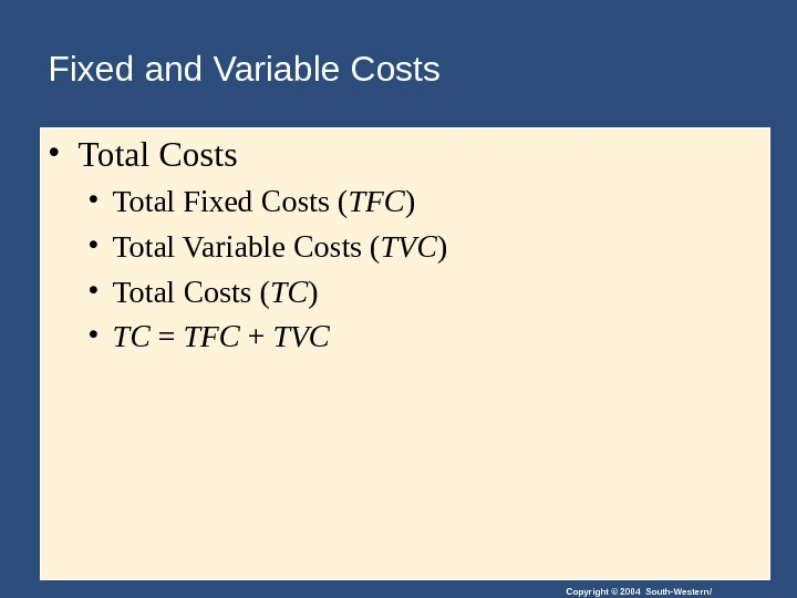 Copyright © 2004 South-Western/Fixed and Variable Costs • Total Fixed Costs ( TFC ) • Total