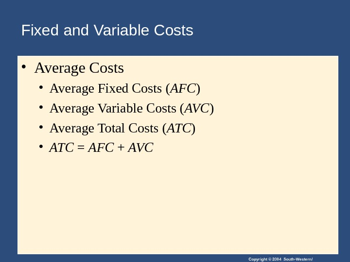 Copyright © 2004 South-Western/Fixed and Variable Costs • Average Fixed Costs ( AFC ) • Average