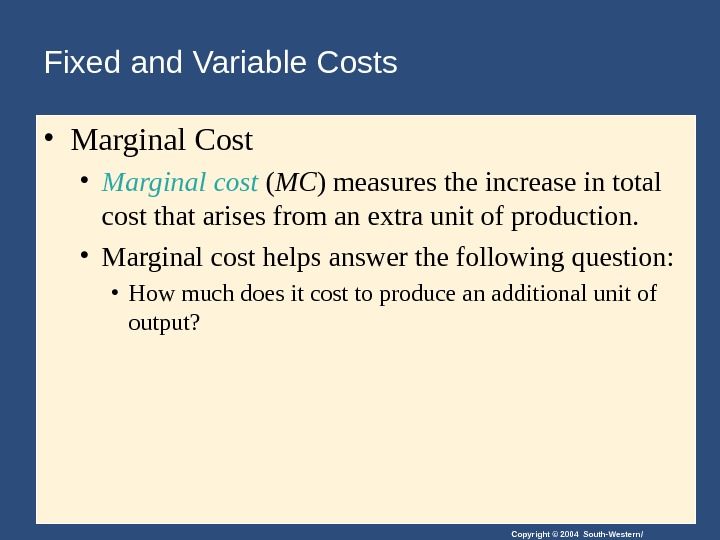 Copyright © 2004 South-Western/Fixed and Variable Costs • Marginal Cost • Marginal cost ( MC )