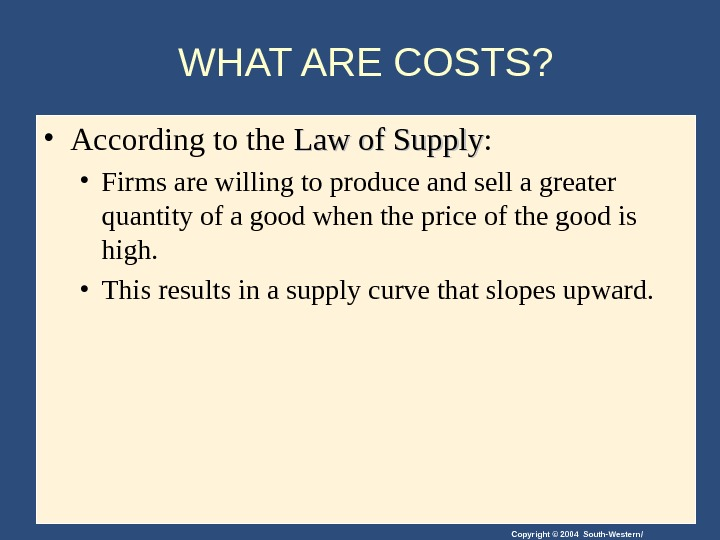 Copyright © 2004 South-Western/WHAT ARE COSTS?  • According to the Law of Supply :