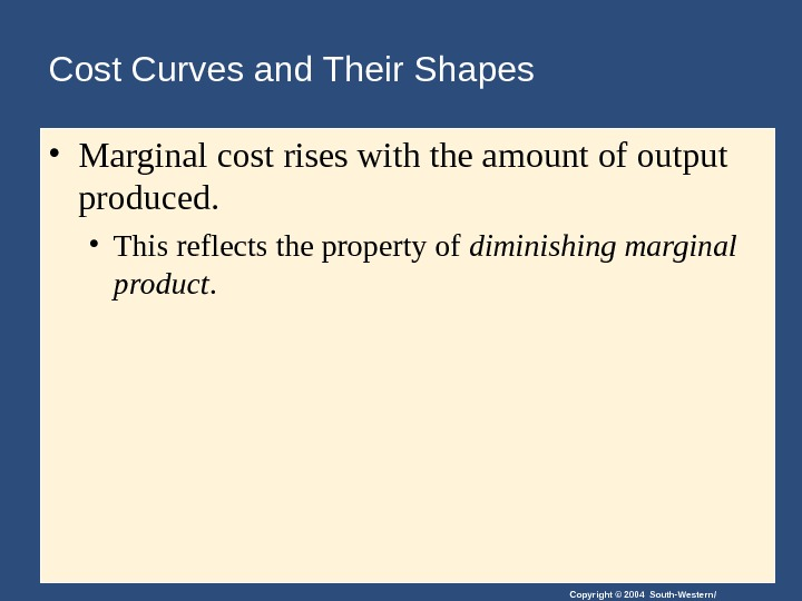 Copyright © 2004 South-Western/Cost Curves and Their Shapes • Marginal cost rises with the amount of