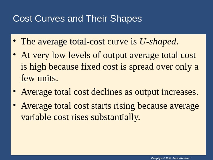 Copyright © 2004 South-Western/Cost Curves and Their Shapes • The average total-cost curve is U-shaped.