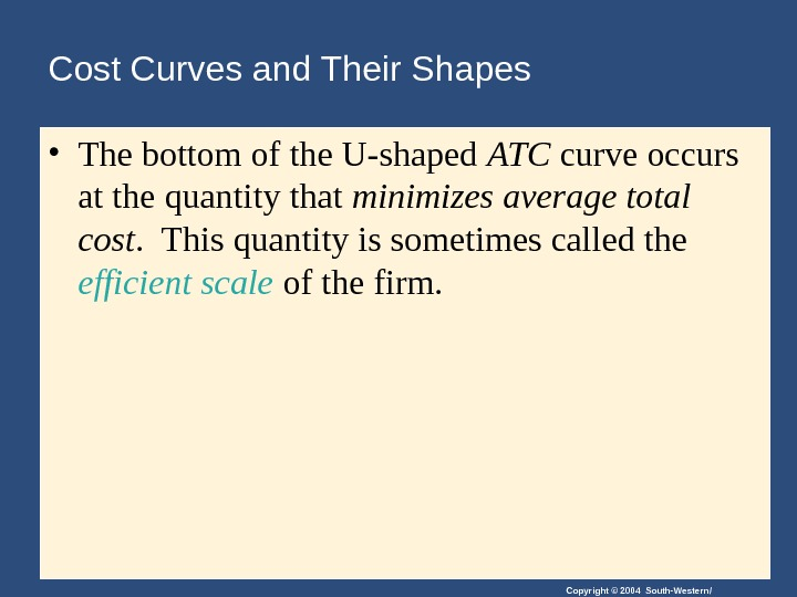 Copyright © 2004 South-Western/Cost Curves and Their Shapes • The bottom of the U-shaped ATC curve