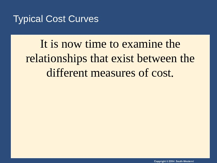 Copyright © 2004 South-Western/Typical Cost Curves It is now time to examine the relationships that exist