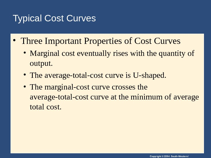 Copyright © 2004 South-Western/Typical Cost Curves  • Three Important Properties of Cost Curves • Marginal