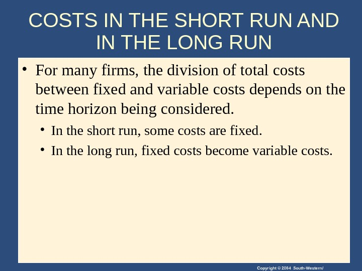 Copyright © 2004 South-Western/COSTS IN THE SHORT RUN AND IN THE LONG RUN • For many