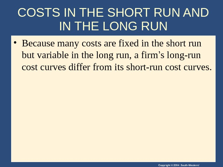 Copyright © 2004 South-Western/COSTS IN THE SHORT RUN AND IN THE LONG RUN • Because many