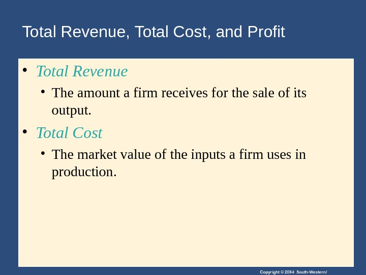 Copyright © 2004 South-Western/Total Revenue, Total Cost, and Profit • Total Revenue • The amount a