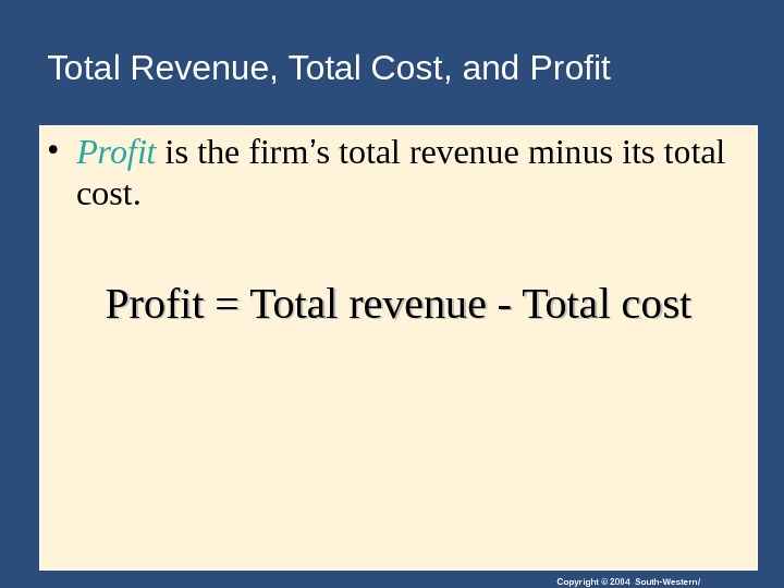 Copyright © 2004 South-Western/Total Revenue, Total Cost, and Profit • Profit is the firm ' s