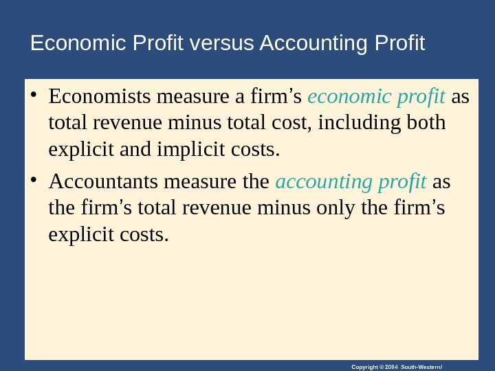 Copyright © 2004 South-Western/Economic Profit versus Accounting Profit • Economists measure a firm ' s economic