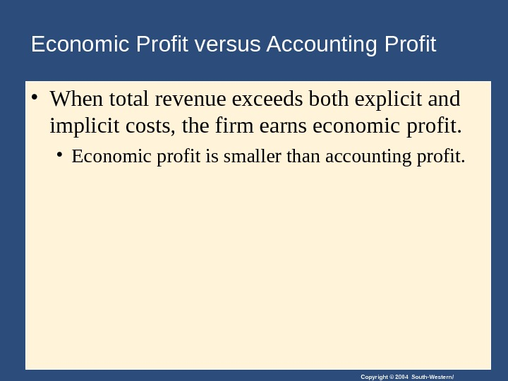 Copyright © 2004 South-Western/Economic Profit versus Accounting Profit • When total revenue exceeds both explicit and