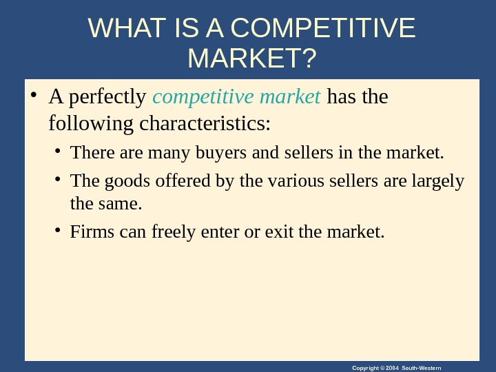 Copyright © 2004 South-Western. WHAT IS A COMPETITIVE MARKET?  • A perfectly  competitive market