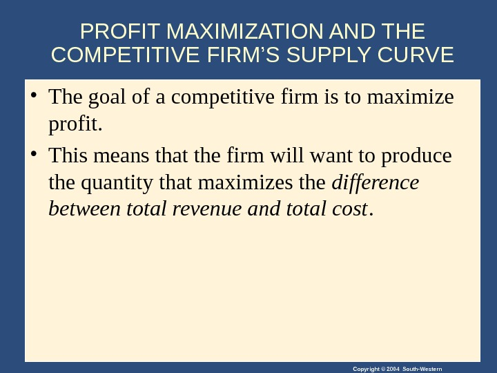 Copyright © 2004 South-Western. PROFIT MAXIMIZATION AND THE COMPETITIVE FIRM'S SUPPLY CURVE • The goal of