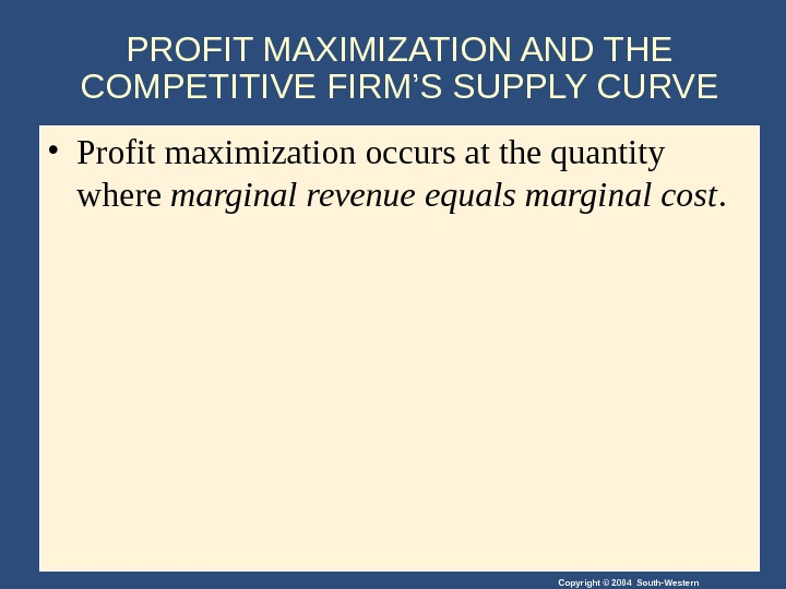 Copyright © 2004 South-Western. PROFIT MAXIMIZATION AND THE COMPETITIVE FIRM'S SUPPLY CURVE • Profit maximization occurs