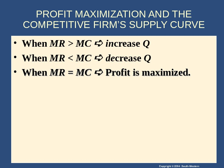 Copyright © 2004 South-Western. PROFIT MAXIMIZATION AND THE COMPETITIVE FIRM'S SUPPLY CURVE • When MR