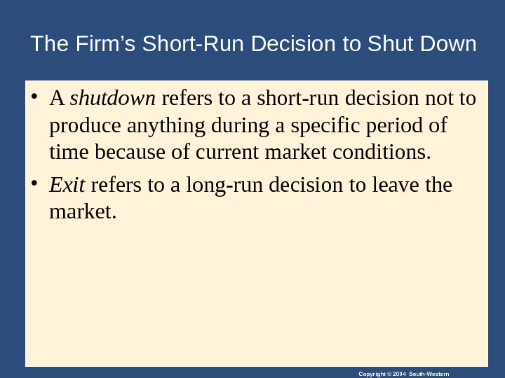 Copyright © 2004 South-Western. The Firm's Short-Run Decision to Shut Down • A shutdown refers to