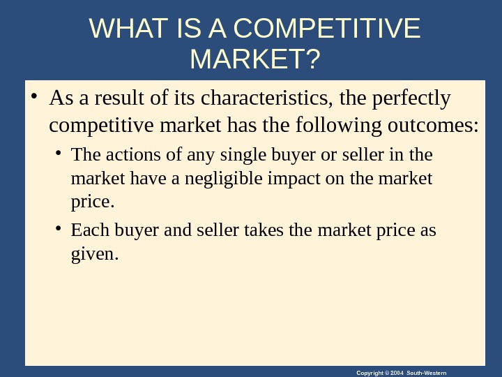 Copyright © 2004 South-Western. WHAT IS A COMPETITIVE MARKET?  • As a result of its