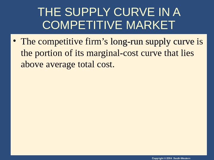 Copyright © 2004 South-Western. THE SUPPLY CURVE IN A COMPETITIVE MARKET • The competitive firm's long-run