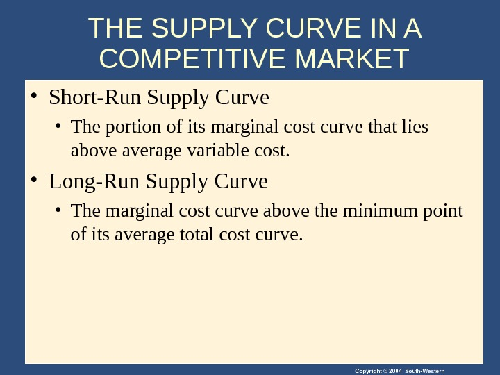 Copyright © 2004 South-Western. THE SUPPLY CURVE IN A COMPETITIVE MARKET • Short-Run Supply Curve •