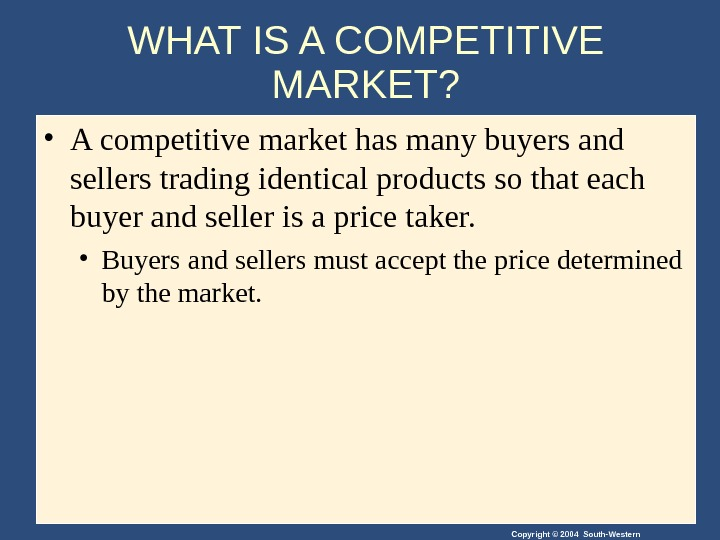 Copyright © 2004 South-Western. WHAT IS A COMPETITIVE MARKET?  • A competitive market has many