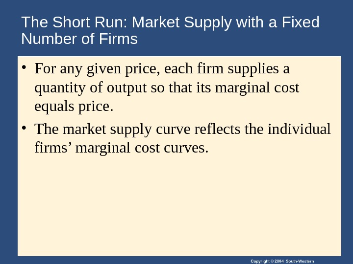 Copyright © 2004 South-Western. The Short Run: Market Supply with a Fixed Number of Firms •