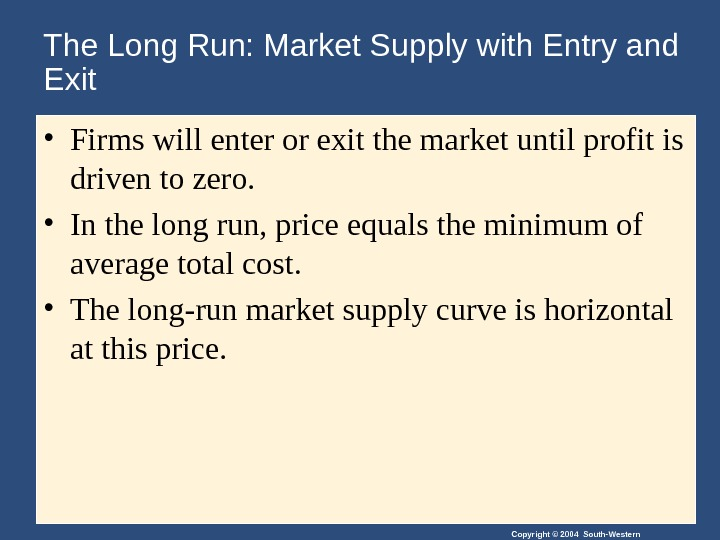 Copyright © 2004 South-Western. The Long Run: Market Supply with Entry and Exit • Firms will