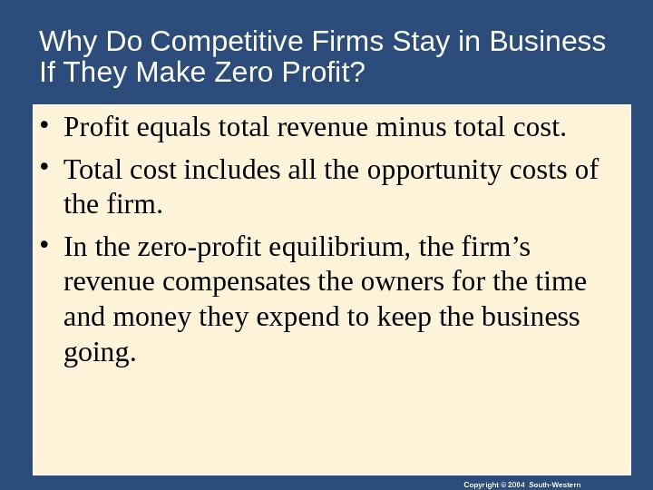 Copyright © 2004 South-Western. Why Do Competitive Firms Stay in Business If They Make Zero Profit?