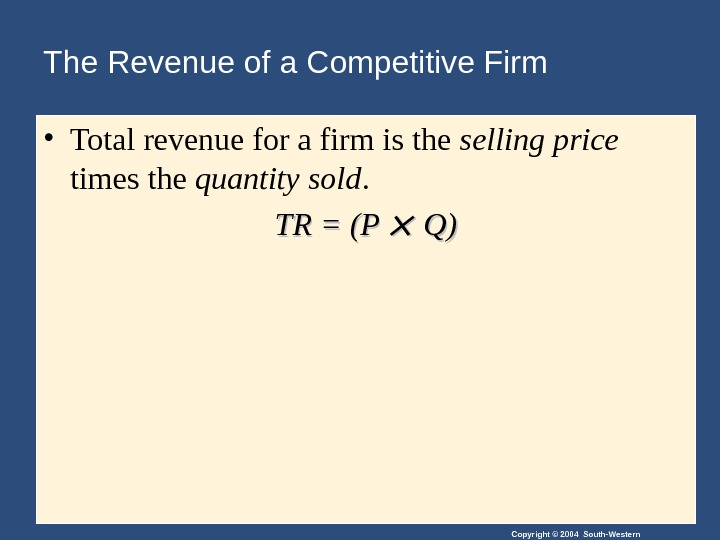 Copyright © 2004 South-Western. The Revenue of a Competitive Firm • Total revenue for a firm