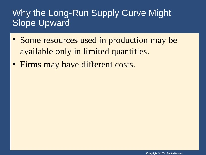 Copyright © 2004 South-Western. Why the Long-Run Supply Curve Might Slope Upward • Some resources used