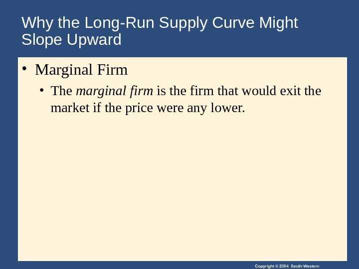 Copyright © 2004 South-Western. Why the Long-Run Supply Curve Might Slope Upward  • Marginal Firm