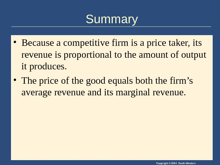 Copyright © 2004 South-Western. Summary • Because a competitive firm is a price taker, its revenue