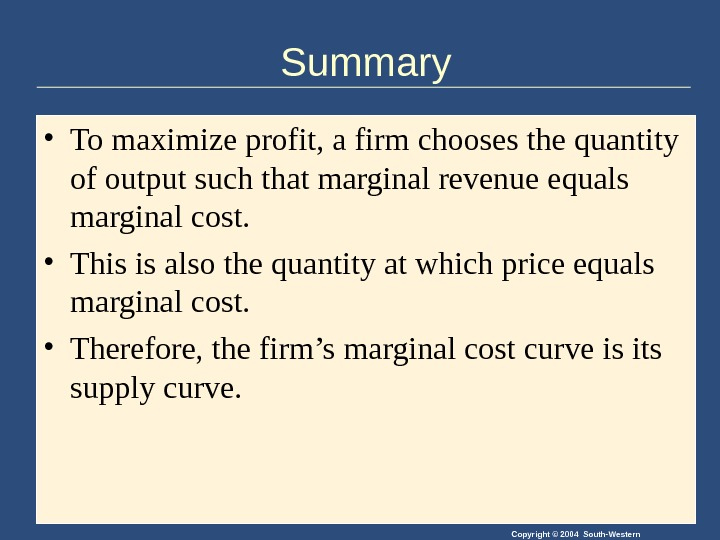 Copyright © 2004 South-Western. Summary • To maximize profit, a firm chooses the quantity of output