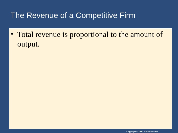 Copyright © 2004 South-Western. The Revenue of a Competitive Firm • Total revenue is proportional to