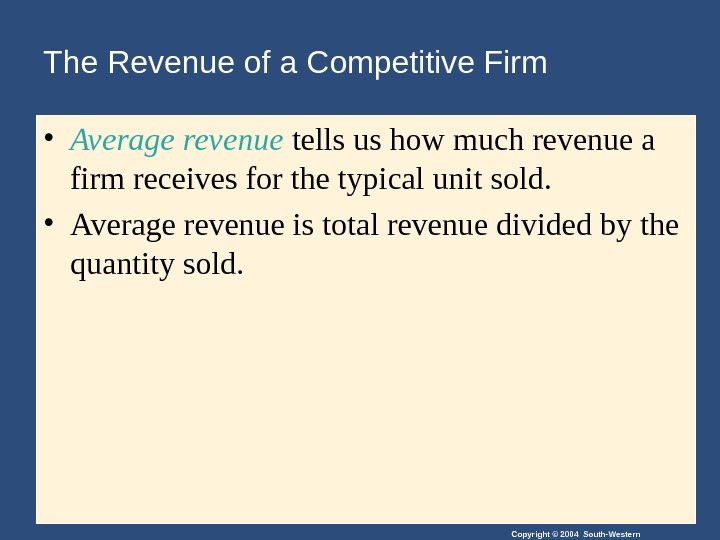 Copyright © 2004 South-Western. The Revenue of a Competitive Firm • Average revenue tells us how