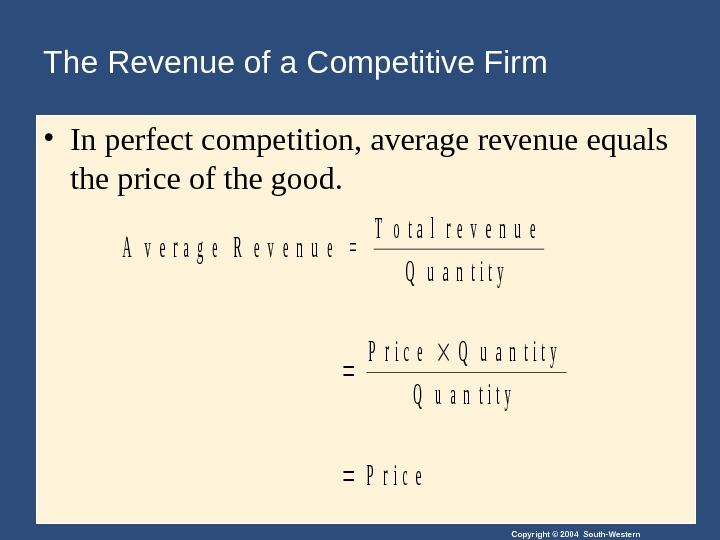 Copyright © 2004 South-Western. The Revenue of a Competitive Firm • In perfect competition,  average
