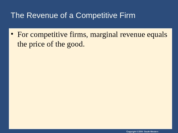 Copyright © 2004 South-Western. The Revenue of a Competitive Firm • For competitive firms, marginal revenue