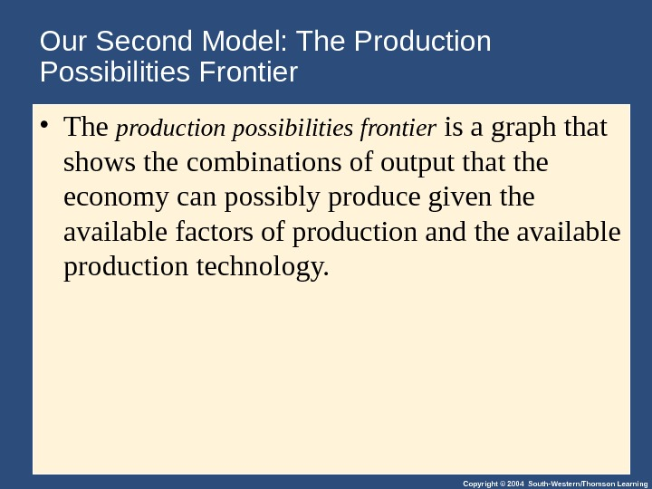 Copyright © 2004 South-Western/Thomson Learning. Our Second Model: The Production Possibilities Frontier • The production possibilities